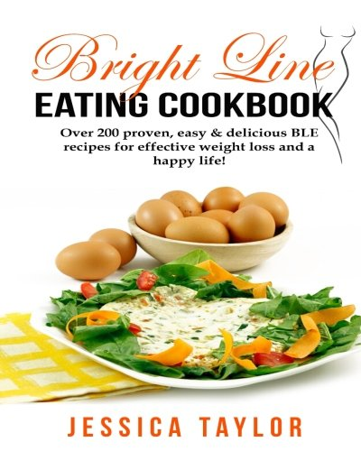 Bright Line Eating Cookbook: Over 200 proven, delicious & easy to make BLE recipes for losing weight easily and living a happy life! by Jessica Taylor