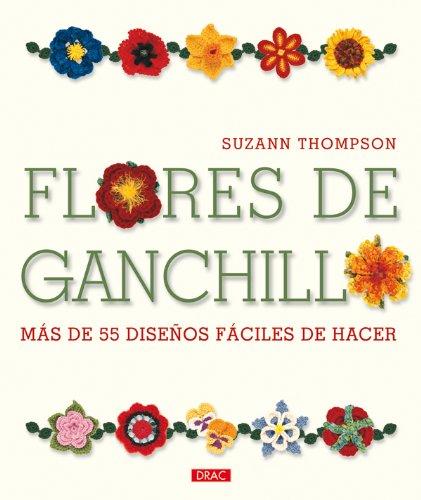 Flores de ganchillo / Crochet Bouquet: Mas de 55 disenos faciles de hacer / Easy Designs for Dozens of Flowers (Spanish Edition)