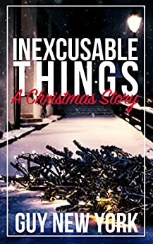 Inexcusable Things: A Christmas Story by [New York, Guy]