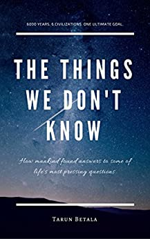 The Things We Don't Know: How mankind found answers to some of life's most pressing questions. (A Shared Human Future Book 1) by [Betala, Tarun]