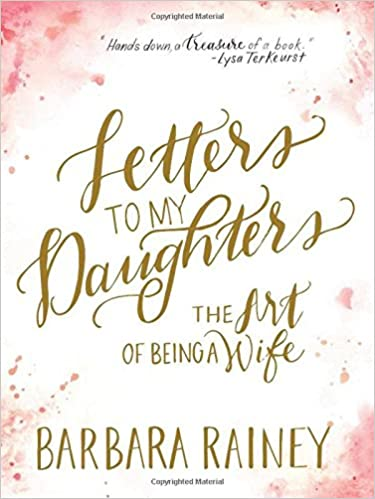 letters to my daughters the art of being a wife barbara rainey 9780764217739 amazoncom books