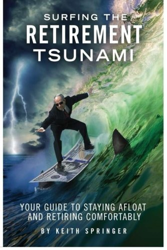 Surfing The Retirement Tsunami: Your Guide To Staying Afloat and Retiring Comfor
