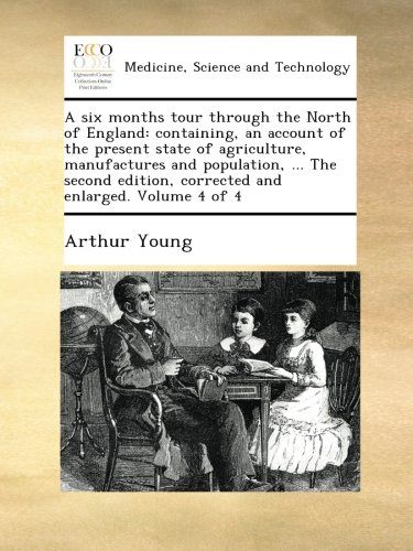 Download A six months tour through the North of England: containing, an account of the present state of agriculture, manufactures and population, ... The second edition, corrected and enlarged. Volume 4 of 4 pdf epub