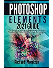Photoshop Elements 2021 Guide: The Complete Tutorial for Beginners to Mastering Amazing New Features in Photoshop Elements 2021