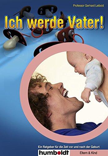 Ich werde Vater!: Ein Ratgeber für die Zeit vor und nach der Geburt