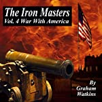 The Iron Masters Vol.4: War with America: An Historical Novel of the 18th Century | Graham Watkins