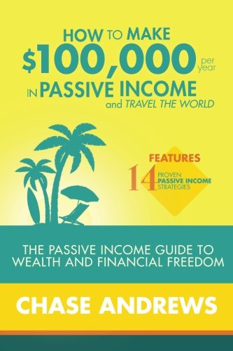 51Nuk6CCbZL - How to Make $100,000 per Year in Passive Income and Travel the World: The Passive Income Guide to Wealth and Financial Freedom - Features 14 Proven ... and How to Use Them to Make $100K Per Year