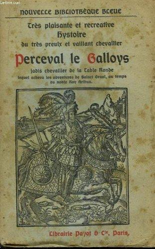 Très plaisante et récréative hystoire du très preulx et vaillant chevalier Perceval le Galloys, jadis chevalier Perceval le Galloys : jadiss chevalier de la Table ronde, lequel acheva les adventures de Sainct Graal, au temps du noble roi Arthus