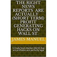 The RIGHT news reports are actually ( short term ) profit generating hacks on Wall St.: 12 Daily Stock Market HACKS that are profitable and perfectly legal