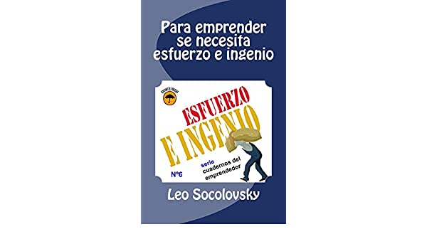 Amazon.com: Para emprender se necesita esfuerzo e ingenio (Cuadernos del emprendedor nº 6) (Spanish Edition) eBook: Leonardo Socolovsky: Kindle Store