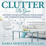 Clutter Be Gone: 10 Steps to Decluttering Your Home, Life, Finances and Your Marriage | Maria Shriver