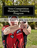 Your Competition Handgun Training Program: A complete training program designed for the practical shooter.