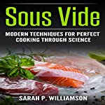 Sous Vide: Modern Techniques for Perfect Cooking Through Science | Sarah P. Williamson