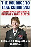 The Courage to Take Command: Leadership Lessons from a Military Trailblazer (Business Books)