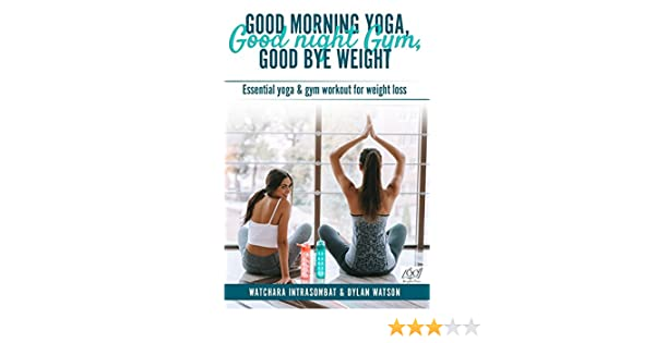 GOOD MORNING YOGA, GOOD NIGHT GYM, GOOD BYE WEIGHT: Essential yoga & gym workout for weight loss