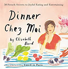 Dinner Chez Moi: 50 French Secrets to Joyful Eating and Entertaining by [Bard, Elizabeth]