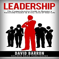 Leadership: The Comprehensive Guide to Become a Successful Leader in Every Area of Your Life