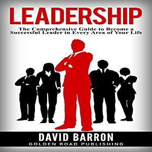 Leadership: The Comprehensive Guide to Become a Successful Leader in Every Area of Your Life Audiobook