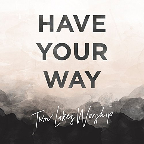 Twin Lakes Worship - Have Your Way 2017