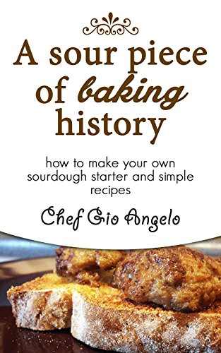 Sourdough Starter : A Sour Piece of Baking History: How to make your own sourdough starter and simple sourdough recipes by [Angelo, Gio]