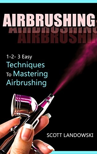 AIRBRUSHING: 1-2-3 Easy Techniques to Mastering Airbrushing (Acrylic Painting, Calligraphy, Drawing, Oil Painting, Pastel Drawing, Scultping, Watercolor Painting)