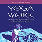 The Yoga of Work: Strategies for Right Livelihood from the World's Wisdom Traditions | Rick Jarow