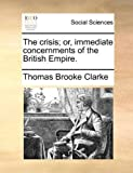 The Crisis; or, Immediate Concernments of the British Empire, Thomas Brooke Clarke, 1170778992