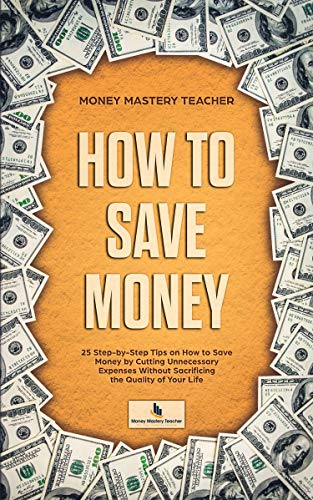 How to Save Money: 25 Step-by-Step Tips on How to Save Money by Cutting Unnecessary Expenses Without Sacrificing the Quality of Your Life (Your Personal Finance Book 1) by [Teacher, Money Mastery]
