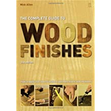 The Complete Guide to Wood Finishes: How to Apply and Restore Lacquers, Polishes, Stains and Varnishes