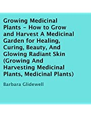 Growing Medicinal Plants: How to Grow and Harvest a Medicinal Garden for Healing, Curing, Beauty, and Glowing Radiant Skin