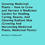 Growing Medicinal Plants: How to Grow and Harvest a Medicinal Garden for Healing, Curing, Beauty, and Glowing Radiant Skin | Barbara Glidewell