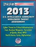 2013 U.S. Intelligence Community Worldwide Threat Assessment - Cyber Threat to Critical Infrastructure, Iran, Nuclear Weapons, Terrorism, al-Qaida, Jihad, WMD, North Korea, Syria, Afghanistan