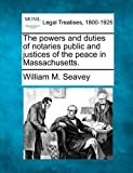 The powers and duties of notaries public and justices of the peace in Massachusetts, William M. Seavey, 1240147562
