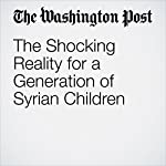The Shocking Reality for a Generation of Syrian Children | Ishaan Tharoor