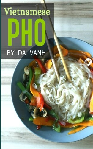 Vietnamese Pho: The Vietnamese Recipe Blueprint: The Only Authentic Pho Recipe Book Out There (Vietnamese Cookbook, Vietnamese Food, Pho, Pho Recipes) by Dai Vanh
