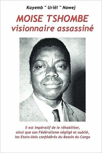 En ligne Moise Tshombe - visionnaire assassine: il est imperatif de le rehabiliter ainsi que son federalisme neglige et oublie, les Etats-Unis confederes du bassin du Congo! pdf, epub