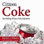 Citizen Coke: The Making of Coca-Cola Capitalism | Bartow J. Elmore