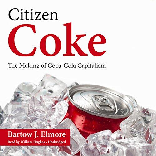 Citizen Coke: The Making of Coca-Cola Capitalism by Blackstone Audio, Inc.