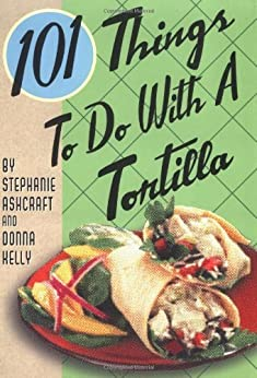 101 Things to Do with a Tortilla by [Ashcraft, Stephanie, Kelly, Donna]