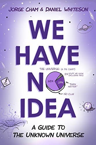 We Have No Idea A Guide To The Unknown Universe By Jorge Cham