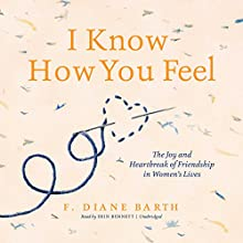 I Know How You Feel: The Joy and Heartbreak of Friendship in Women's Lives Audiobook by F. Diane Barth Narrated by Erin Bennett