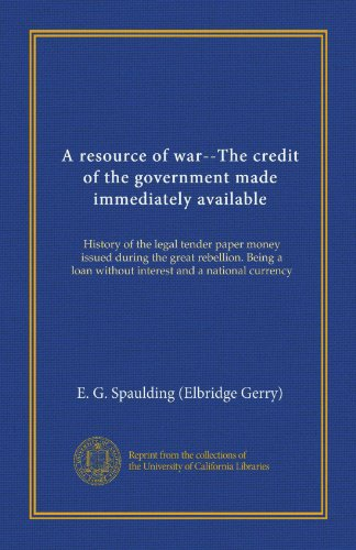 1 Legal Tender - A resource of war--The credit of the government made immediately available (Vol-1): History of the legal tender paper money issued during the great ... loan without interest and a national currency
