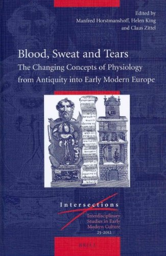 Blood, Sweat and Tears: The Changing Concepts of Physiology from Antiquity Into Early Modern Europe (Intersections)