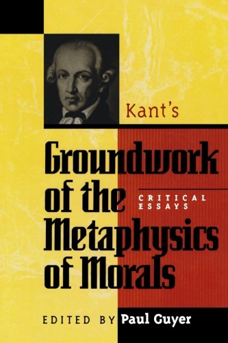 Kant's Groundwork of the Metaphysics of Morals: Critical Essays (Critical Essays on the Classics Series) (Kant Groundwork Of The Metaphysics Of Morals Text)