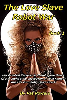 The Love Slave Robot War: Book 1: Her Greatest Weapon in Claiming the Heart  Of Her Alpha Male Lover From A Love Fembot Was Her Own Submissive Heart! (English Edition) por [Powers, Pat]