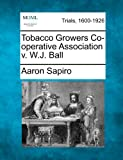 Tobacco Growers Co-Operative Association V. W. J. Ball, Aaron Sapiro, 1275499783