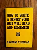 How to Write a Report Your Boss Will Read and Remember, Raymond Vincent Lesikar, 0870940783