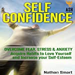 Self Confidence: Overcome Fear, Stress & Anxiety: Acquire Habits to Love Yourself and Increase Your Self-Esteem | ASH Publishing,Nathan Smart