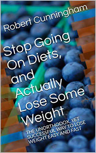 Stop Going On Diets, and Actually Lose Some Weight: THE UNORTHODOX, YET SUCCESSFUL WAY TO LOSE WEIGHT EASY AND FAST