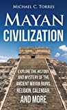 Mayan Civilization: Explore the History and Mystery of the Ancient Mayan Ruins, Religion, Calendar, and More (Mayan Ruins, Mayan Religion, Ancient Civilization, Mayan Calendar)